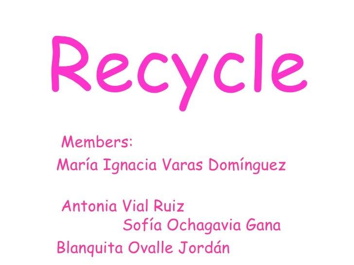 RecycleMembers:María Ignacia Varas DomínguezAntonia Vial Ruiz         Sofía Ochagavia GanaBlanquita Ovalle Jordán