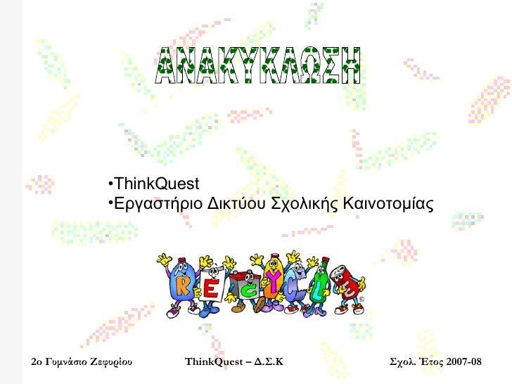 2o  Γυμνάσιο Ζεφυρίου ThinkQuest –  Δ.Σ.Κ Σχολ. Έτος 2007-08 ΑΝΑΚΥΚΛΩΣΗ <ul><li>ThinkQuest </li></ul><ul><li>Εργαστήριο Δι...