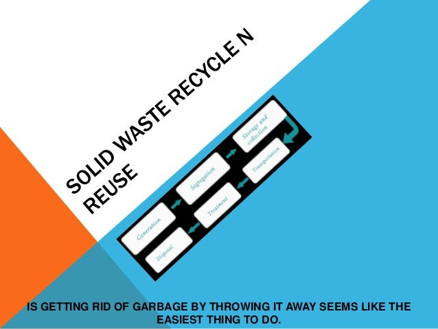 IS GETTING RID OF GARBAGE BY THROWING IT AWAY SEEMS LIKE THE                     EASIEST THING TO DO.