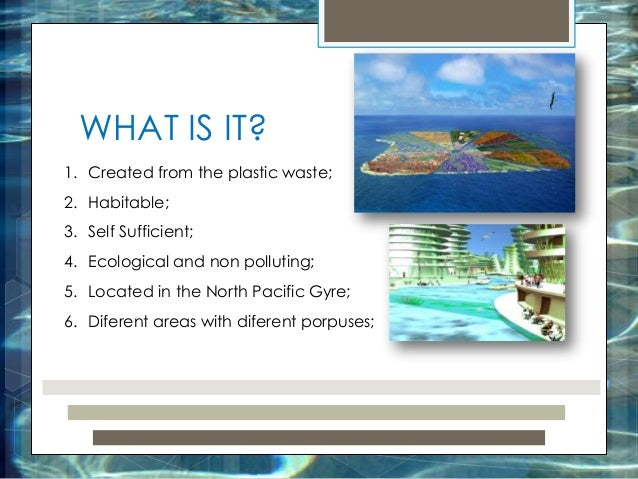 WHAT IS IT? 1. Created from the plastic waste; 2. Habitable; 3. Self Sufficient; 4. Ecological and non polluting; 5. Locat...