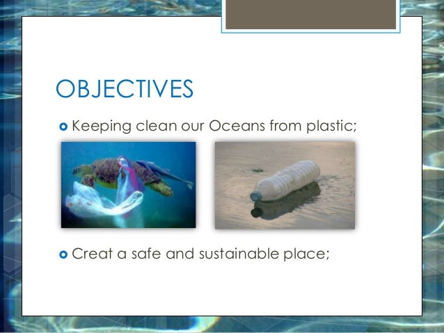 OBJECTIVES  Keeping clean our Oceans from plastic;  Creat a safe and sustainable place;