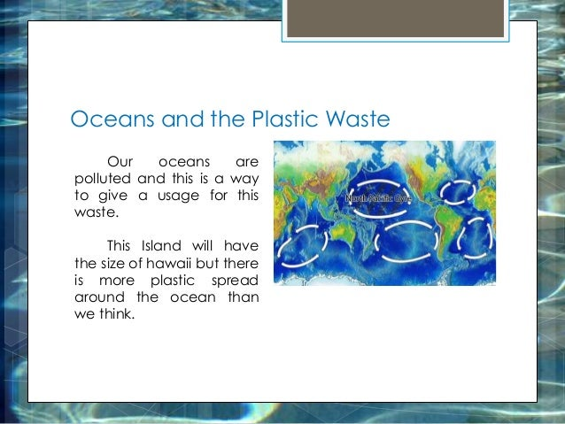Oceans and the Plastic Waste Our oceans are polluted and this is a way to give a usage for this waste. This Island will ha...