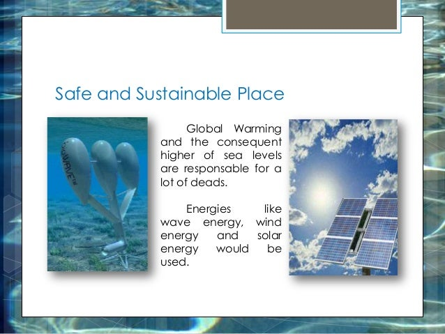 Safe and Sustainable Place Global Warming and the consequent higher of sea levels are responsable for a lot of deads. Ener...