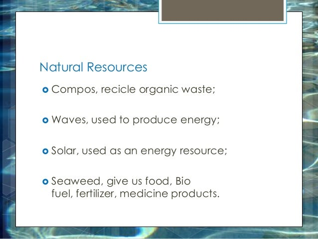 Natural Resources  Compos, recicle organic waste;  Waves, used to produce energy;  Solar, used as an energy resource; ...