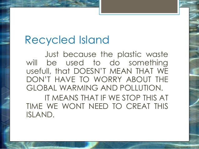Recycled Island Just because the plastic waste will be used to do something usefull, that DOESN'T MEAN THAT WE DON'T HAVE ...