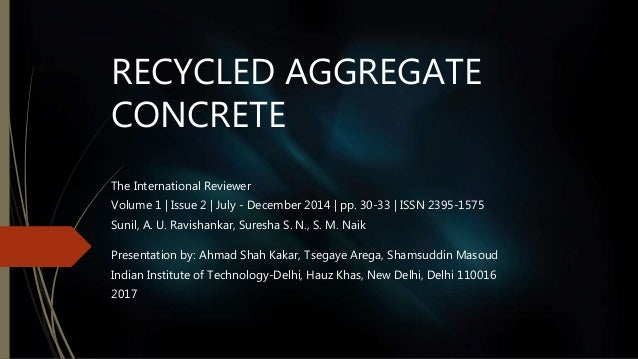 RECYCLED AGGREGATE CONCRETE The International Reviewer Volume 1 | Issue 2 | July - December 2014 | pp. 30-33 | ISSN 2395-1...