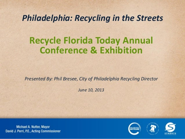 Philadelphia: Recycling in the Streets Recycle Florida Today Annual Conference & Exhibition Presented By: Phil Bresee, Cit...