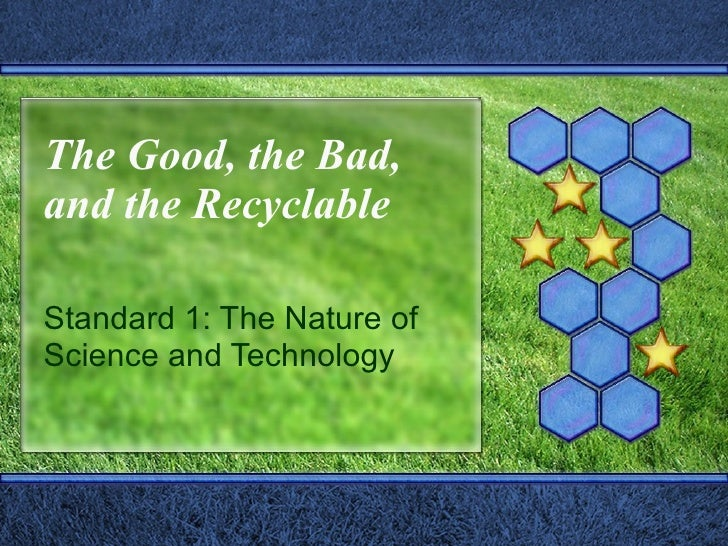 The Good, the Bad, and the Recyclable Standard 1: The Nature of Science and Technology