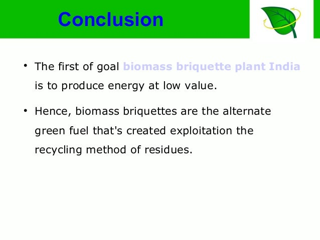 Conclusion  The first of goal biomass briquette plant India is to produce energy at low value.  Hence, biomass briquette...