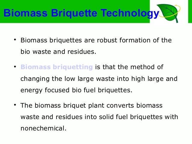 Biomass Briquette Technology  Biomass briquettes are robust formation of the bio waste and residues.  Biomass briquettin...