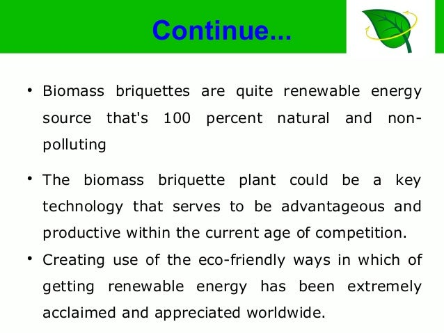 Continue...  Biomass briquettes are quite renewable energy source that's 100 percent natural and non- polluting  The bio...