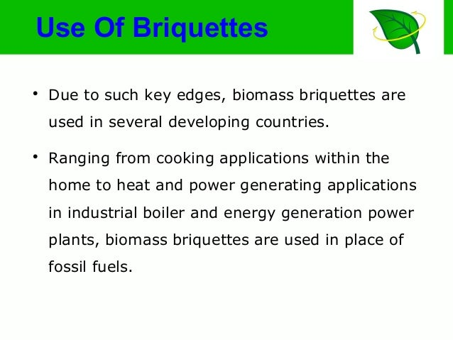 Use Of Briquettes  Due to such key edges, biomass briquettes are used in several developing countries.  Ranging from coo...