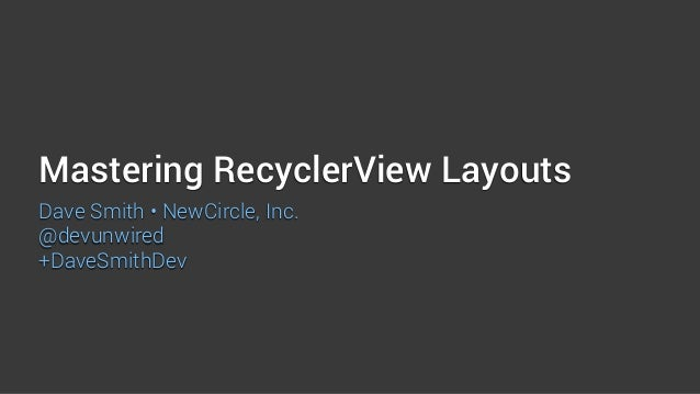 Mastering RecyclerView Layouts Dave Smith • NewCircle, Inc. @devunwired +DaveSmithDev