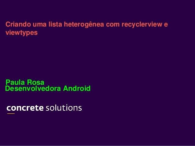 Desenvolvedora Android Criando uma lista heterogênea com recyclerview e viewtypes Paula Rosa