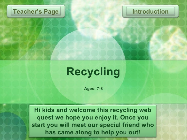 Recycling Ages: 7-8 Introduction Hi kids and welcome this recycling web quest we hope you enjoy it. Once you start you wil...