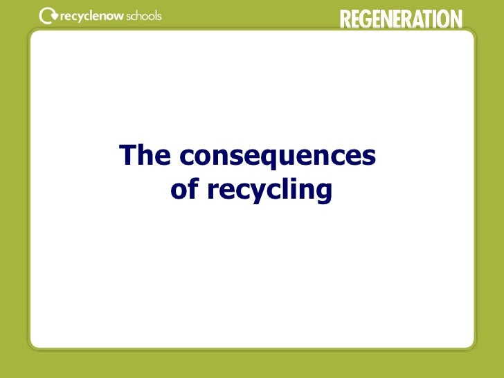 The consequences  of recycling