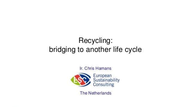 Recycling:  bridging to another life cycle  Ir. Chris Hamans  The Netherlands