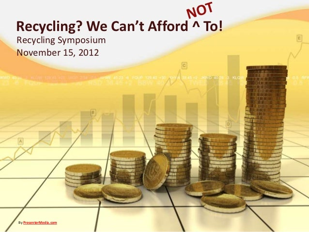 Recycling? We Can't Afford ^ To!Recycling SymposiumNovember 15, 2012By PresenterMedia.com