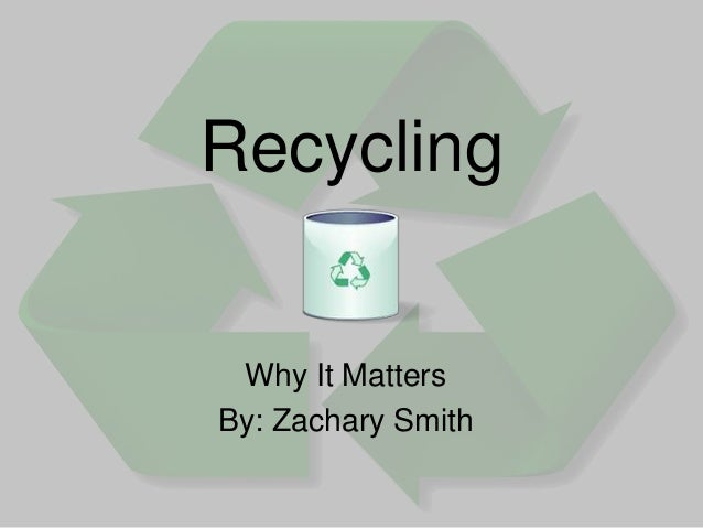 Recycling Why It Matters By: Zachary Smith