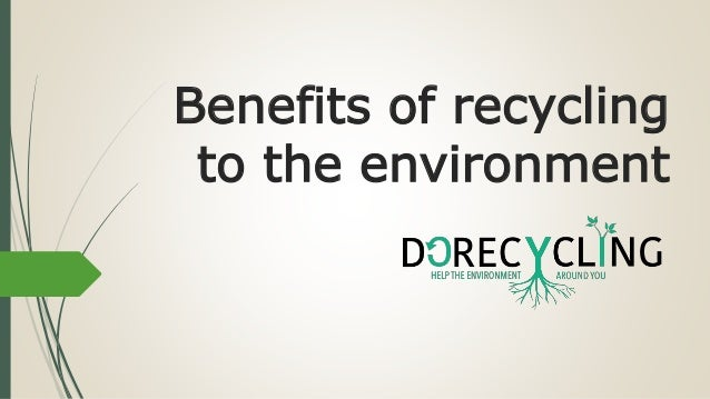 a study on the environmental benefits of recycling Learning objectives students will: ▫ understand the basic concepts of recycling  and ▫ understand the environmental and economic benefits of recycling.