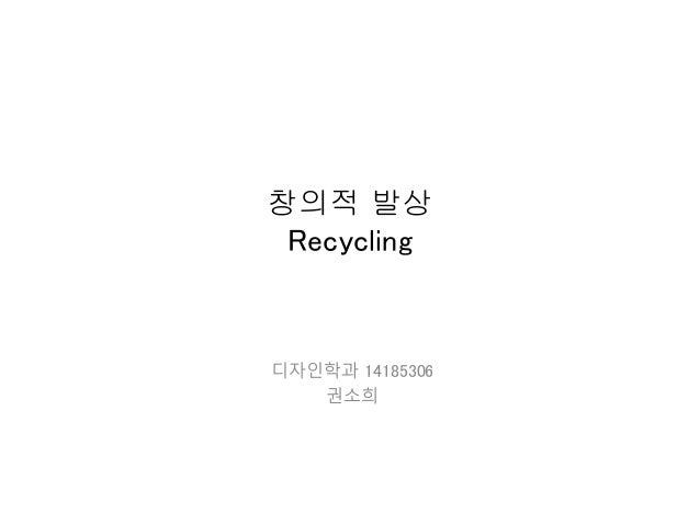 창의적 발상 Recycling 디자인학과 14185306 권소희