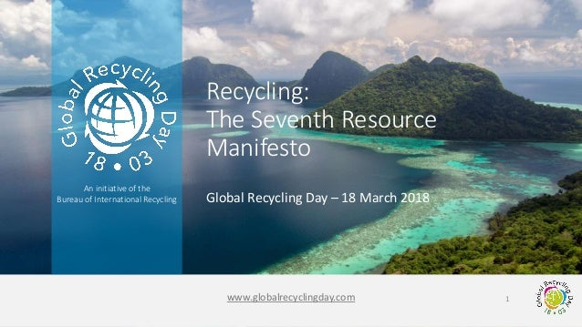 www.globalrecyclingday.com An initiative of the Bureau of International Recycling Global Recycling Day – 18 March 2018 Rec...