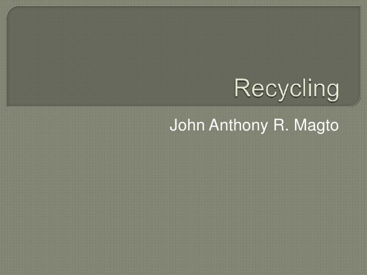 Recycling<br />John Anthony R. Magto<br />