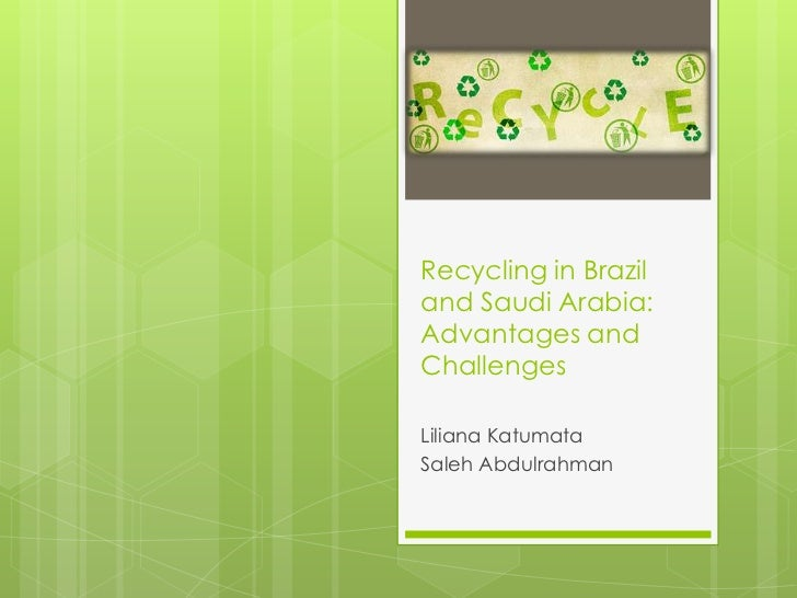 Recycling in Braziland Saudi Arabia:Advantages andChallengesLiliana KatumataSaleh Abdulrahman