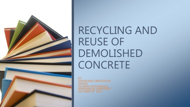 BY, SHASHANK SRIVASTAVA DEVIKA ASHWIN SATHASIVAN ANNAMALAI UNIVERSITY OCTOBER 8th 2015 RECYCLING AND REUSE OF DEMOLISHED C...