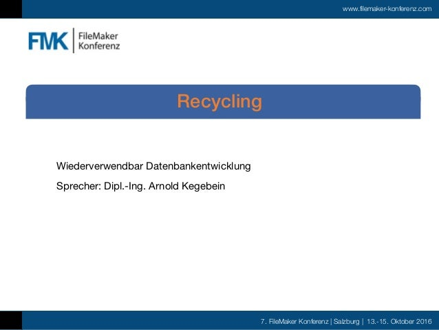 7. FileMaker Konferenz | Salzburg | 13.-15. Oktober 2016 www.filemaker-konferenz.com Wiederverwendbar Datenbankentwicklung...