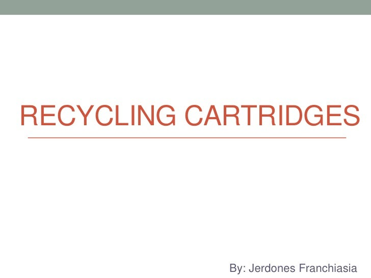 Recycling Cartridges<br />By: JerdonesFranchiasia<br />