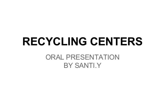 RECYCLING CENTERS ORAL PRESENTATION BY SANTI.Y