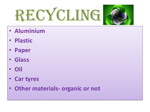 Recycling• Aluminium• Plastic• Paper• Glass• Oil• Car tyres• Other materials- organic or not