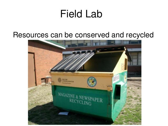 Field Lab Resources can be conserved and recycled