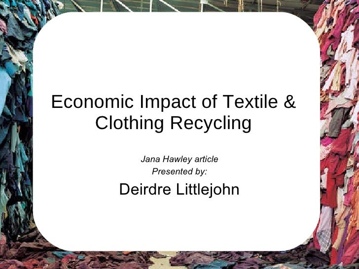 Economic Impact of Textile & Clothing Recycling Jana Hawley article Presented by: Deirdre Littlejohn