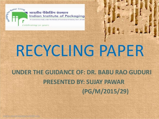 RECYCLING PAPER UNDER THE GUIDANCE OF: DR. BABU RAO GUDURI PRESENTED BY: SUJAY PAWAR (PG/M/2015/29)