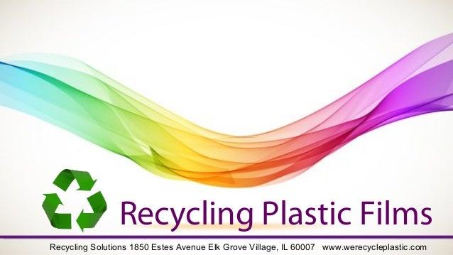 Recycling Plastic Films Recycling Solutions 1850 Estes Avenue Elk Grove Village, IL 60007 www.werecycleplastic.com