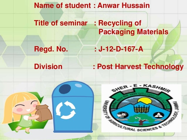 Name of student : Anwar Hussain Title of seminar : Recycling of Packaging Materials Regd. No. : J-12-D-167-A Division : Po...