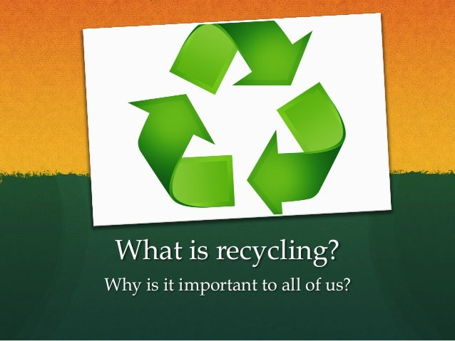 What is recycling? Why is it important to all of us?