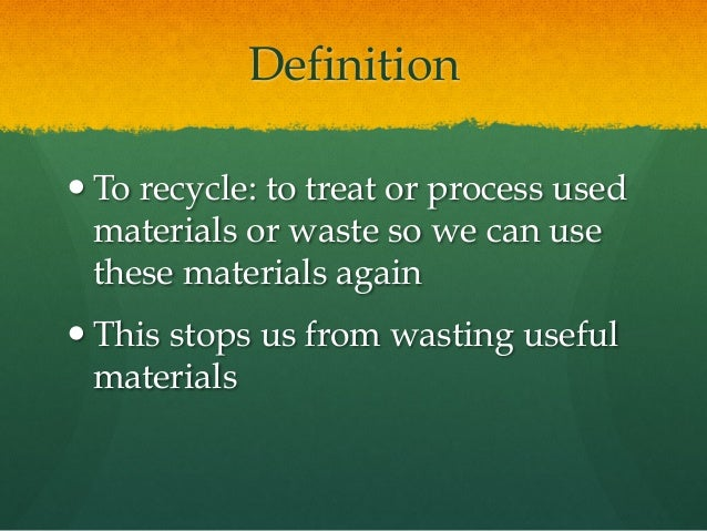Definition —To recycle: to treat or process used materials or waste so we can use these materials again —This stops us f...