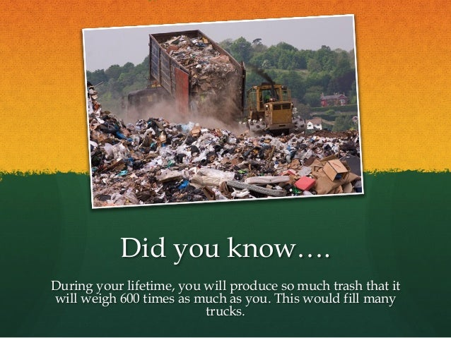 Did you know…. During your lifetime, you will produce so much trash that it will weigh 600 times as much as you. This woul...
