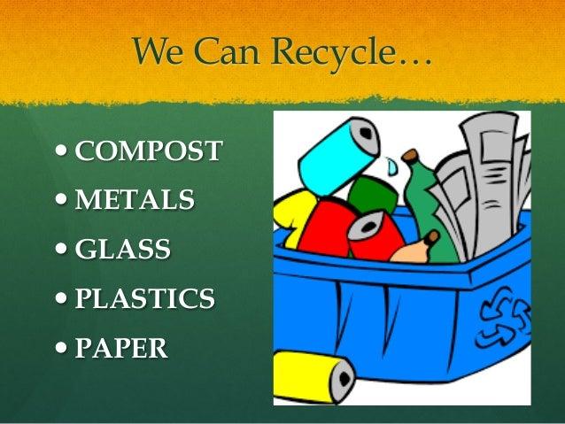 We Can Recycle… —COMPOST —METALS —GLASS —PLASTICS —PAPER