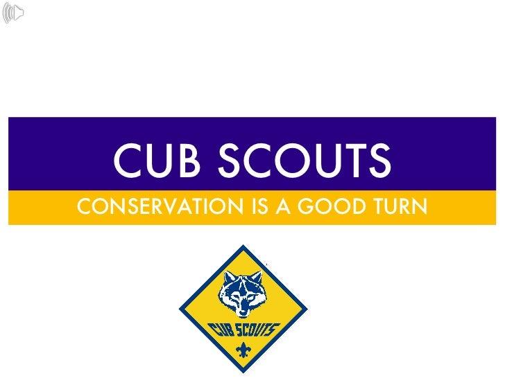 CUB SCOUTS <ul><li>CONSERVATION IS A GOOD TURN </li></ul>