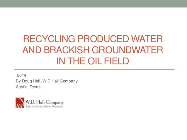 RECYCLING PRODUCED WATER AND BRACKISH GROUNDWATER IN THE OIL FIELD 2014 By Doug Hall, W D Hall Company Austin, Texas