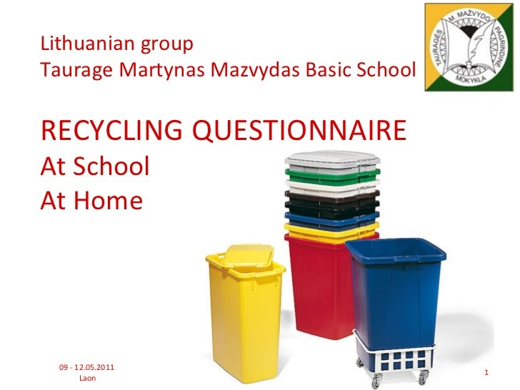 Lithuanian groupTaurage Martynas Mazvydas Basic SchoolRECYCLING QUESTIONNAIREAt SchoolAt Home 09 - 12.05.2011             ...
