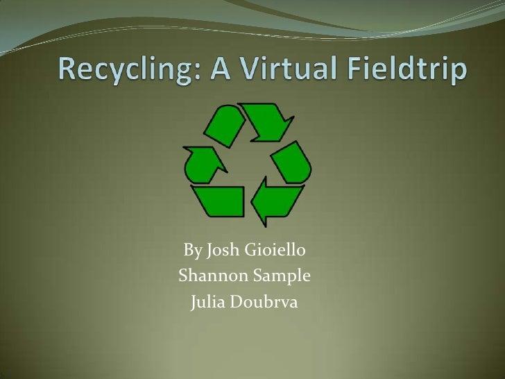 Recycling: A Virtual Fieldtrip<br />By Josh Gioiello<br />Shannon Sample  <br />Julia Doubrva<br />