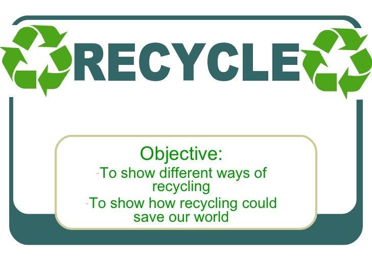<ul><li>Objective: </li></ul><ul><li>To show different ways of recycling </li></ul><ul><li>To show how recycling could sav...