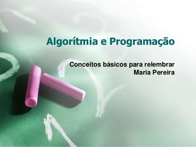 Algorítmia e Programação Conceitos básicos para relembrar Maria Pereira