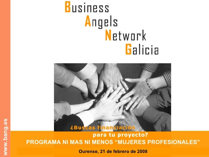 """A Rede Galega de Business Angels www.bang.es PROGRAMA NI MAS NI MENOS """"MUJERES PROFESIONALES"""" Ourense, 21 de febrero de 2008"""