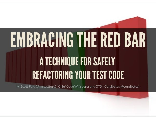 EMBRACING THE RED BAR A TECHNIQUE FOR SAFELY REFACTORING YOUR TEST CODE M. Scott Ford (@mscottford)   Chief Code Whisperer...